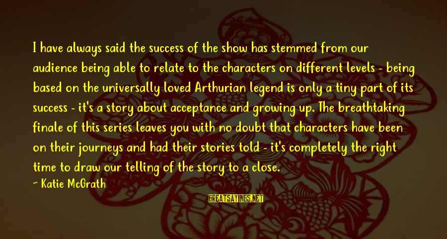 I Have Always Loved You Sayings By Katie McGrath: I have always said the success of the show has stemmed from our audience being