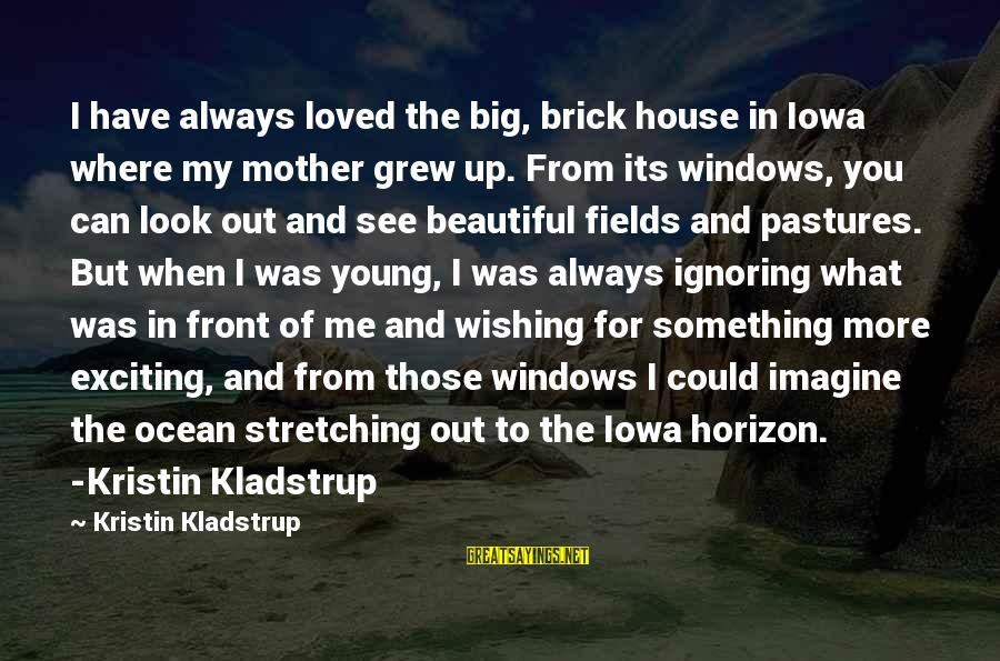 I Have Always Loved You Sayings By Kristin Kladstrup: I have always loved the big, brick house in Iowa where my mother grew up.