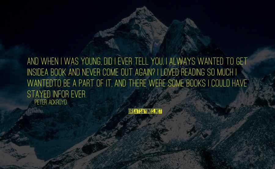 I Have Always Loved You Sayings By Peter Ackroyd: And when I was young, did I ever tell you, I always wanted to get