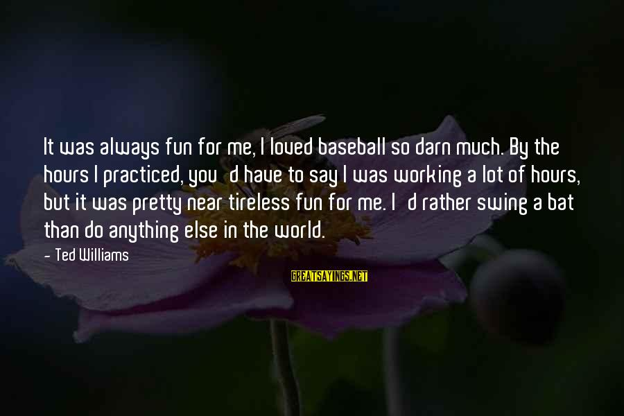 I Have Always Loved You Sayings By Ted Williams: It was always fun for me, I loved baseball so darn much. By the hours