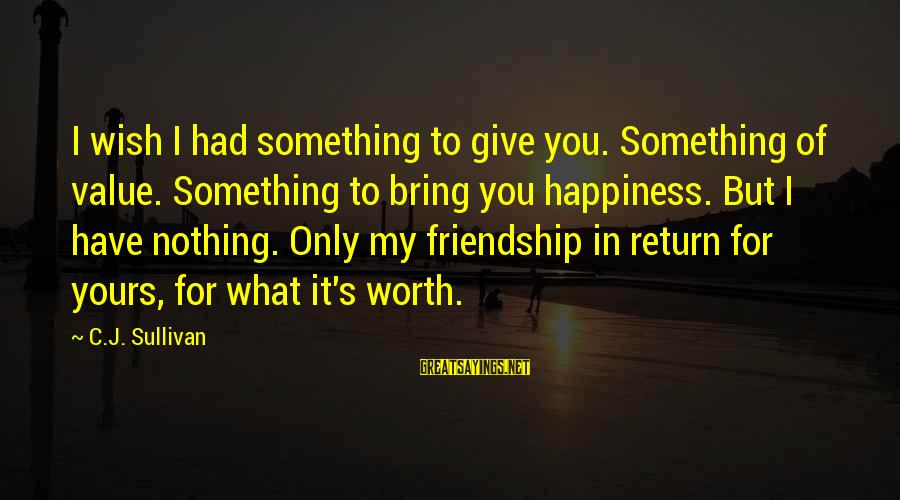 I Have Fallen Sayings By C.J. Sullivan: I wish I had something to give you. Something of value. Something to bring you