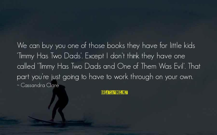 I Have Fallen Sayings By Cassandra Clare: We can buy you one of those books they have for little kids 'Timmy Has