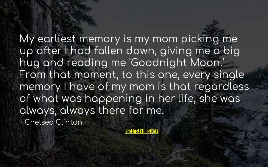 I Have Fallen Sayings By Chelsea Clinton: My earliest memory is my mom picking me up after I had fallen down, giving
