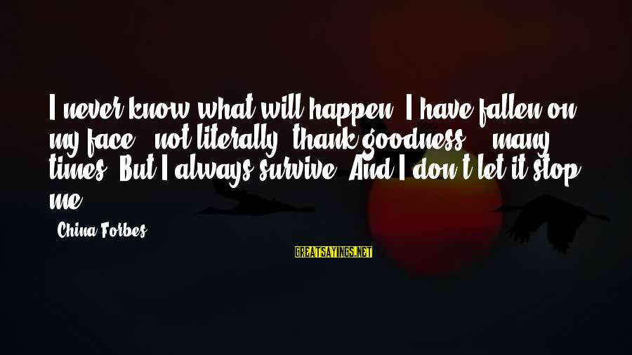 I Have Fallen Sayings By China Forbes: I never know what will happen. I have fallen on my face - not literally,