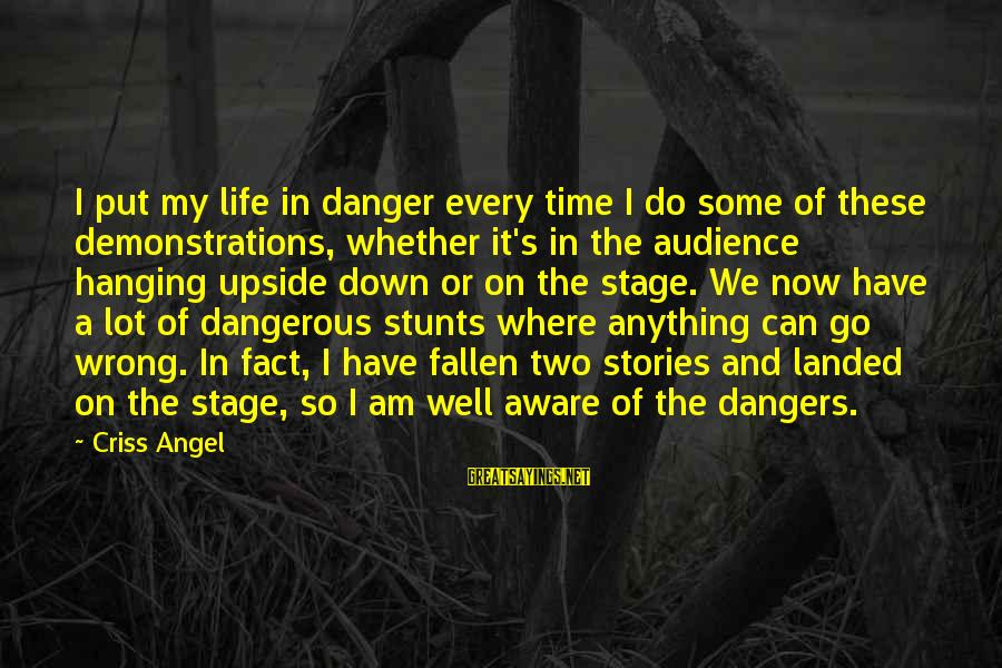 I Have Fallen Sayings By Criss Angel: I put my life in danger every time I do some of these demonstrations, whether