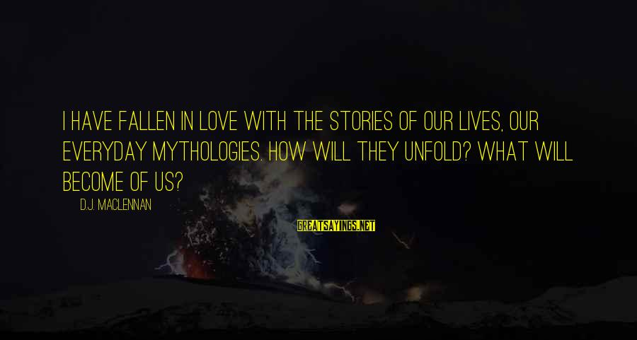 I Have Fallen Sayings By D.J. MacLennan: I have fallen in love with the stories of our lives, our everyday mythologies. How