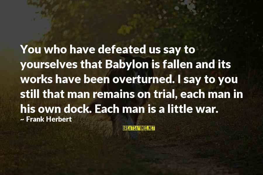 I Have Fallen Sayings By Frank Herbert: You who have defeated us say to yourselves that Babylon is fallen and its works