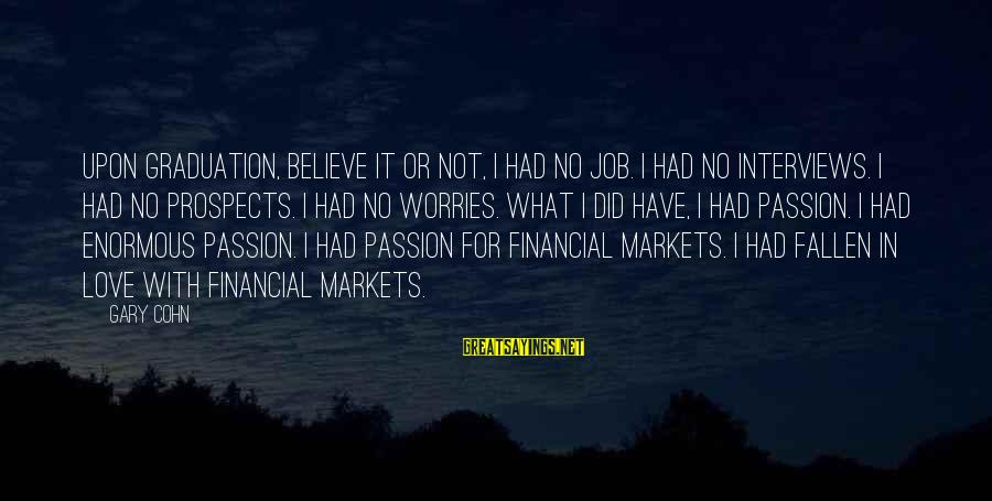 I Have Fallen Sayings By Gary Cohn: Upon graduation, believe it or not, I had no job. I had no interviews. I