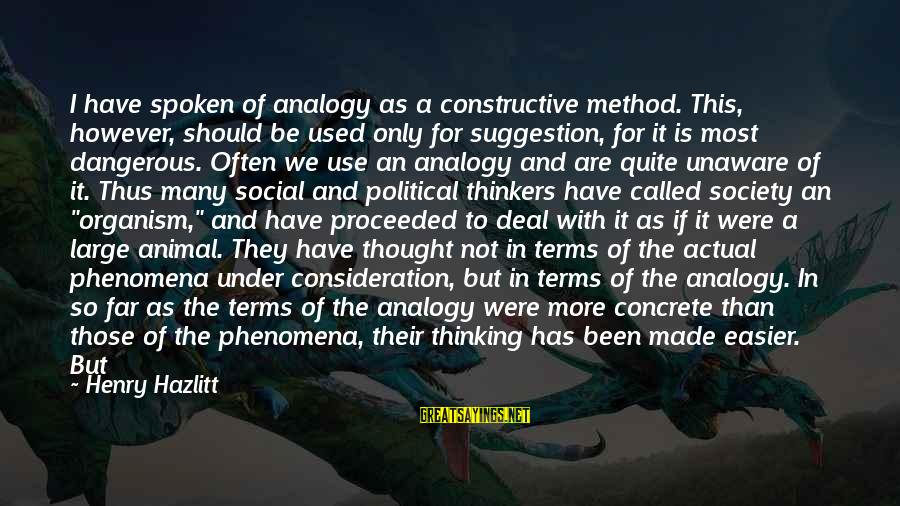 I Have Fallen Sayings By Henry Hazlitt: I have spoken of analogy as a constructive method. This, however, should be used only