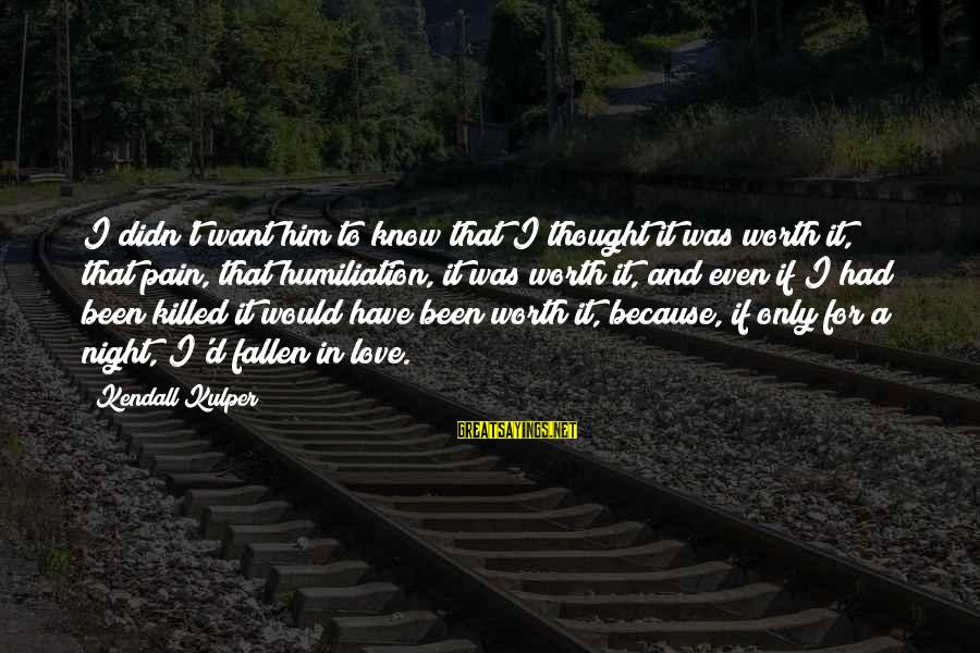I Have Fallen Sayings By Kendall Kulper: I didn't want him to know that I thought it was worth it, that pain,