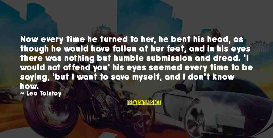 I Have Fallen Sayings By Leo Tolstoy: Now every time he turned to her, he bent his head, as though he would