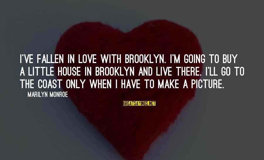 I Have Fallen Sayings By Marilyn Monroe: I've fallen in love with Brooklyn. I'm going to buy a little house in Brooklyn