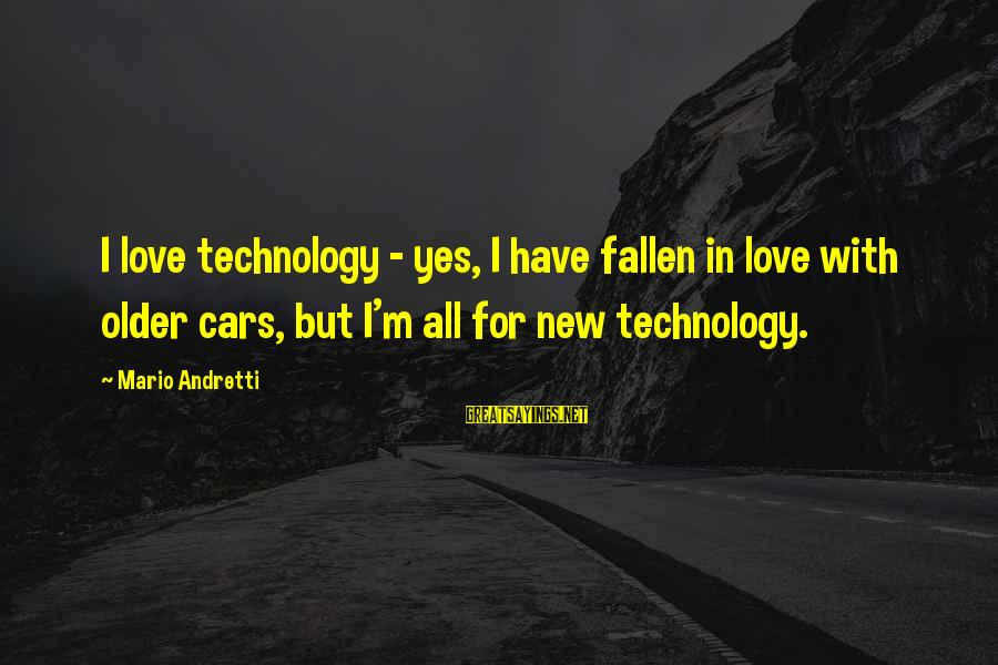 I Have Fallen Sayings By Mario Andretti: I love technology - yes, I have fallen in love with older cars, but I'm
