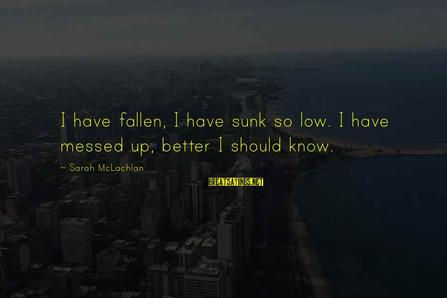 I Have Fallen Sayings By Sarah McLachlan: I have fallen, I have sunk so low. I have messed up, better I should