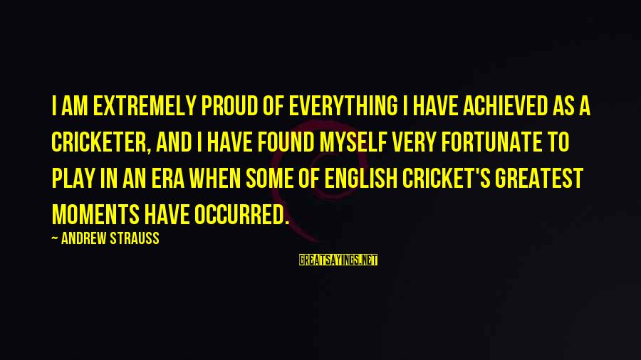 I Have Found Myself Sayings By Andrew Strauss: I am extremely proud of everything I have achieved as a cricketer, and I have