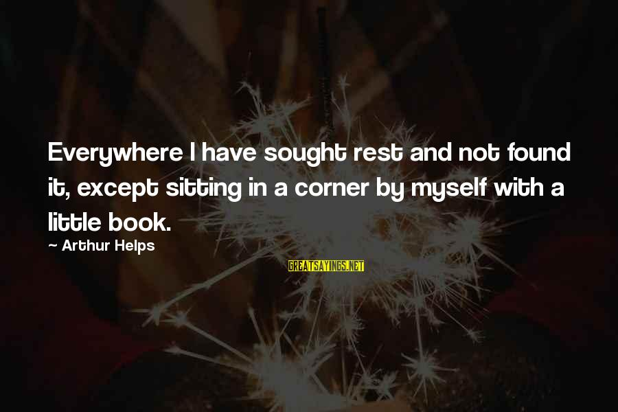 I Have Found Myself Sayings By Arthur Helps: Everywhere I have sought rest and not found it, except sitting in a corner by
