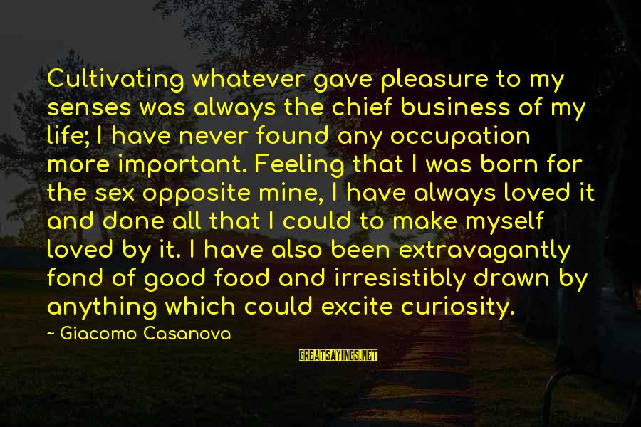 I Have Found Myself Sayings By Giacomo Casanova: Cultivating whatever gave pleasure to my senses was always the chief business of my life;