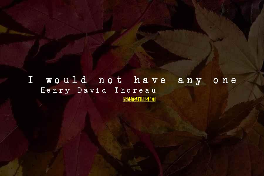 I Have Found Myself Sayings By Henry David Thoreau: I would not have any one adopt my mode of living on any account; for,