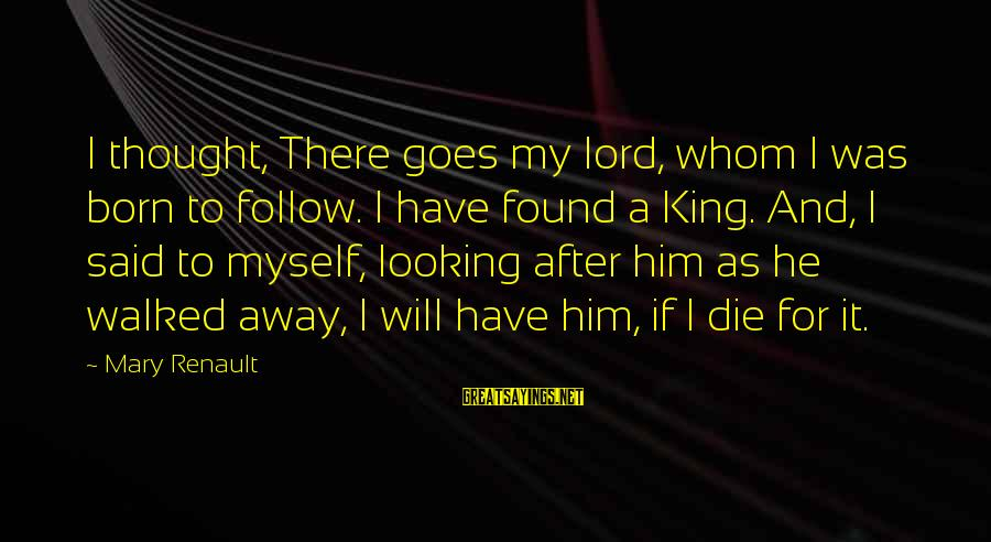 I Have Found Myself Sayings By Mary Renault: I thought, There goes my lord, whom I was born to follow. I have found