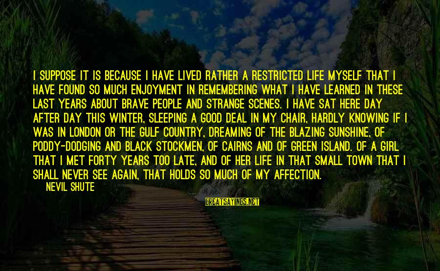 I Have Found Myself Sayings By Nevil Shute: I suppose it is because I have lived rather a restricted life myself that I