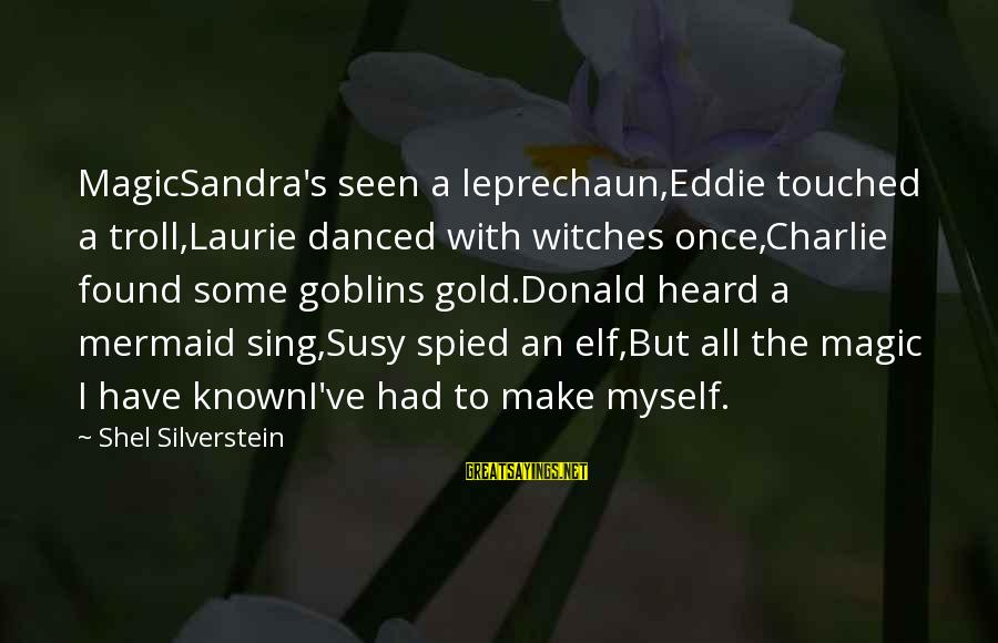 I Have Found Myself Sayings By Shel Silverstein: MagicSandra's seen a leprechaun,Eddie touched a troll,Laurie danced with witches once,Charlie found some goblins gold.Donald