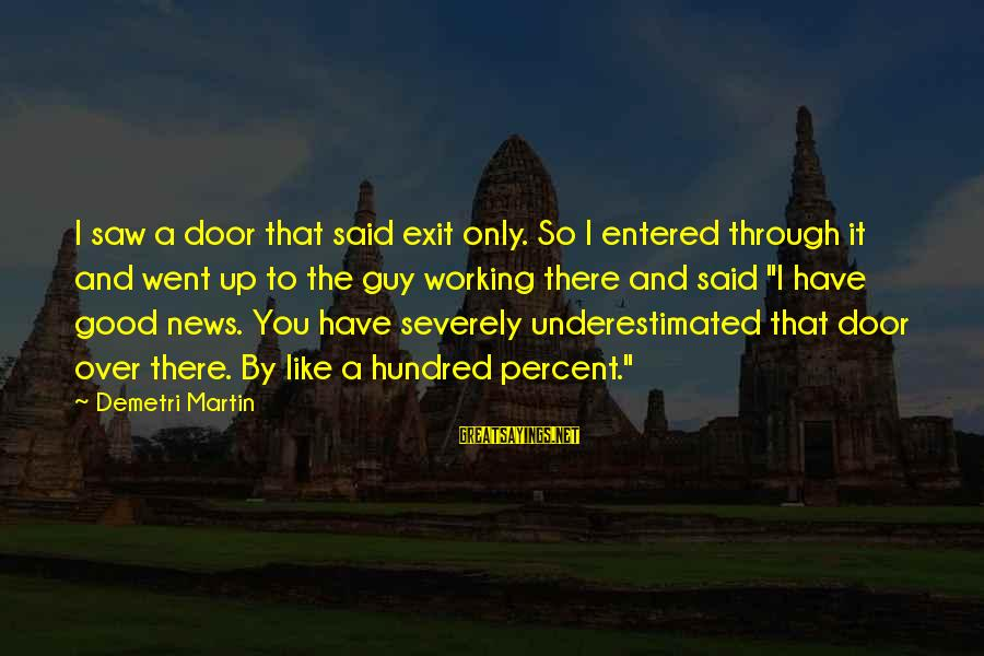 I Have Good News Sayings By Demetri Martin: I saw a door that said exit only. So I entered through it and went