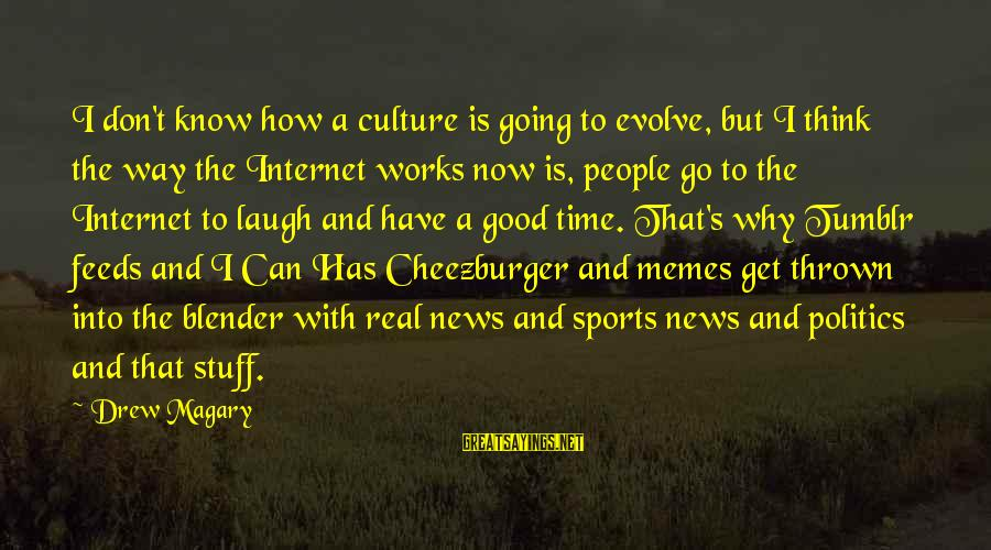 I Have Good News Sayings By Drew Magary: I don't know how a culture is going to evolve, but I think the way