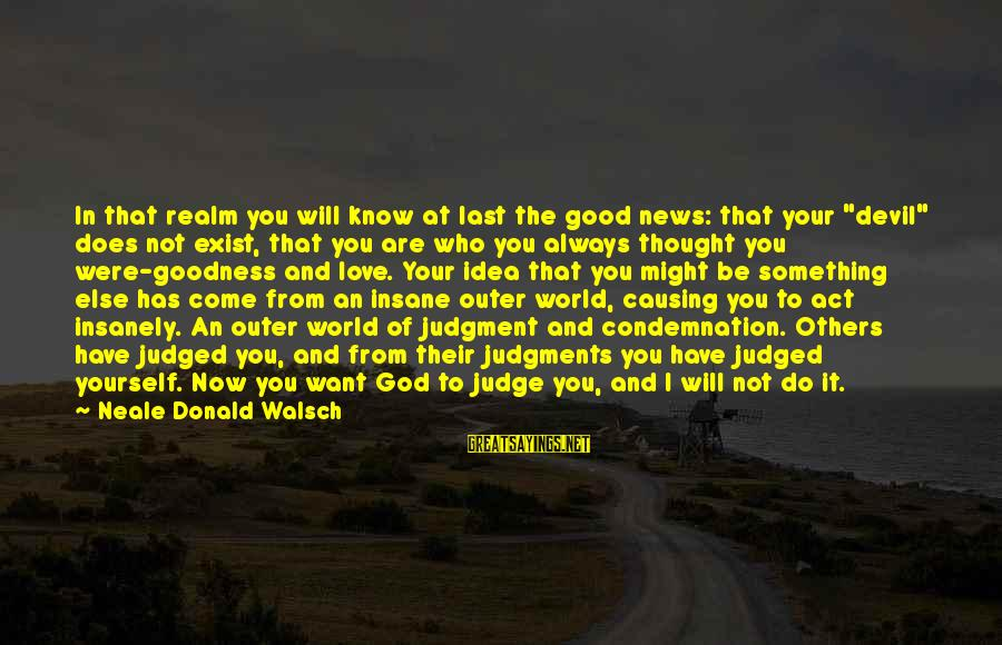 "I Have Good News Sayings By Neale Donald Walsch: In that realm you will know at last the good news: that your ""devil"" does"