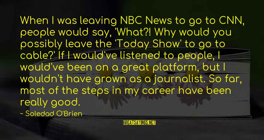 I Have Good News Sayings By Soledad O'Brien: When I was leaving NBC News to go to CNN, people would say, 'What?! Why