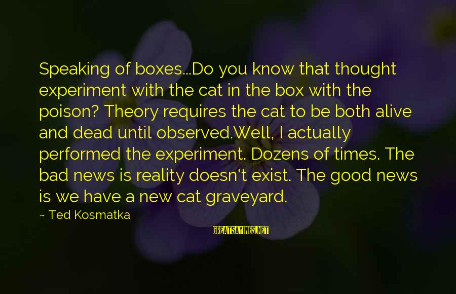 I Have Good News Sayings By Ted Kosmatka: Speaking of boxes...Do you know that thought experiment with the cat in the box with