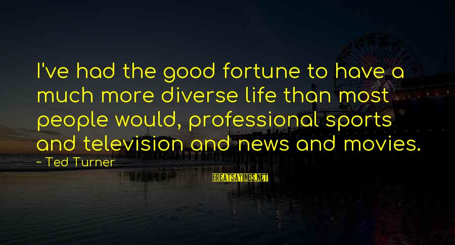 I Have Good News Sayings By Ted Turner: I've had the good fortune to have a much more diverse life than most people