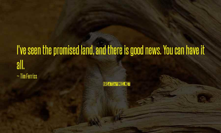 I Have Good News Sayings By Tim Ferriss: I've seen the promised land, and there is good news. You can have it all.
