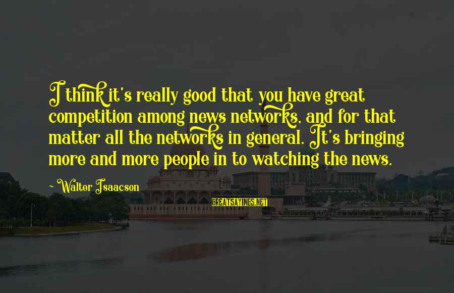 I Have Good News Sayings By Walter Isaacson: I think it's really good that you have great competition among news networks, and for