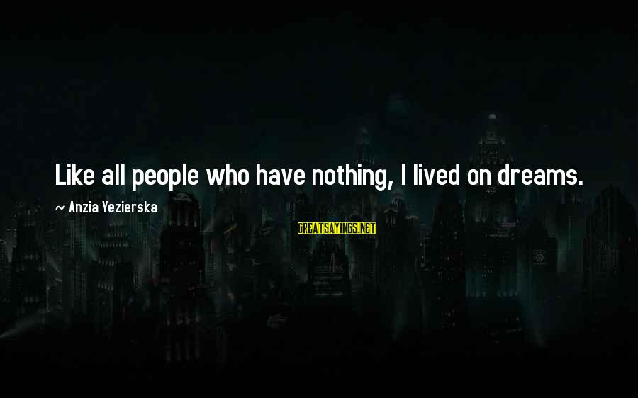I Have Lived Sayings By Anzia Yezierska: Like all people who have nothing, I lived on dreams.