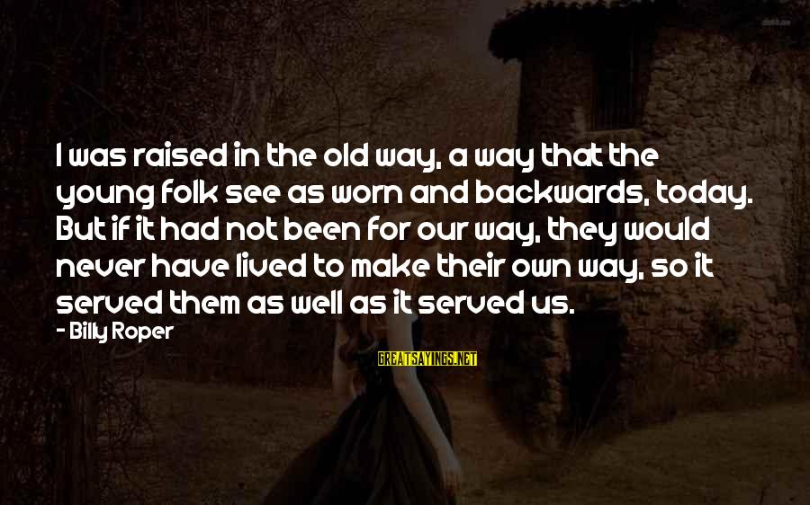 I Have Lived Sayings By Billy Roper: I was raised in the old way, a way that the young folk see as