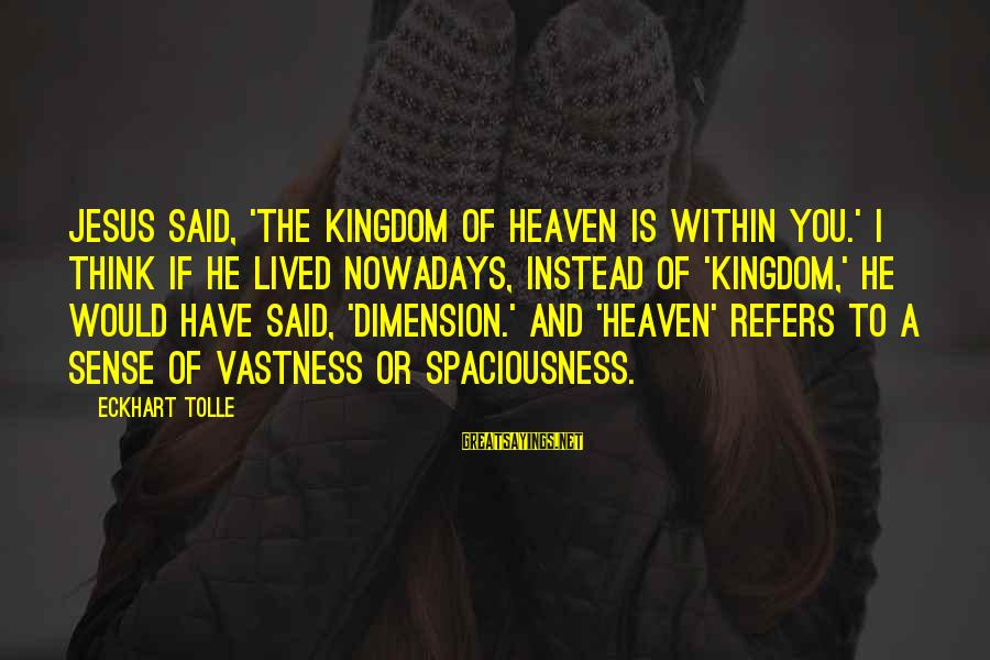 I Have Lived Sayings By Eckhart Tolle: Jesus said, 'The Kingdom of Heaven is within you.' I think if he lived nowadays,