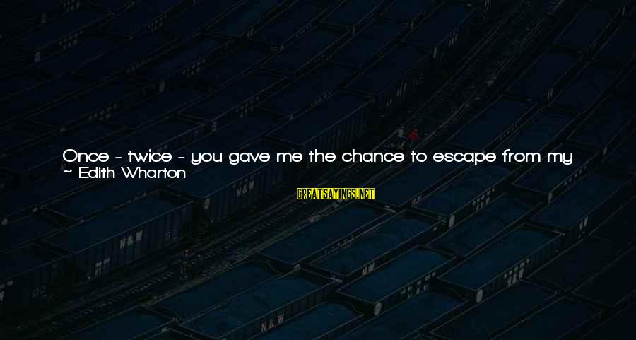 I Have Lived Sayings By Edith Wharton: Once - twice - you gave me the chance to escape from my life, and