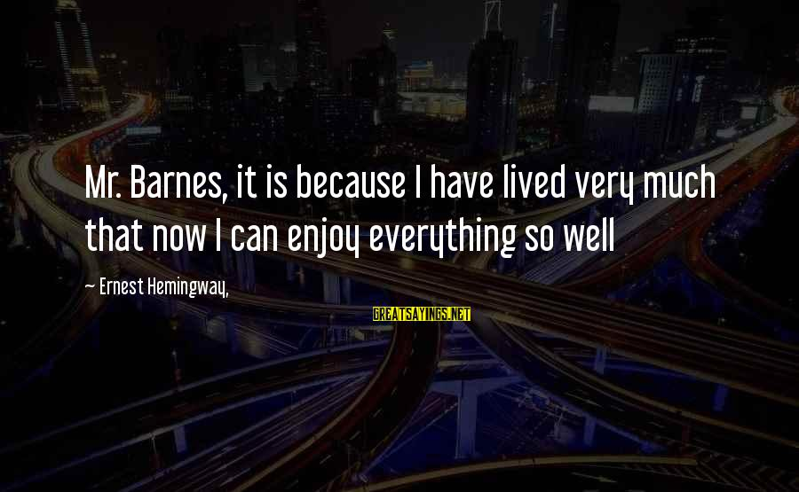 I Have Lived Sayings By Ernest Hemingway,: Mr. Barnes, it is because I have lived very much that now I can enjoy