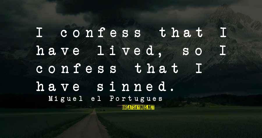 I Have Lived Sayings By Miguel El Portugues: I confess that I have lived, so I confess that I have sinned.