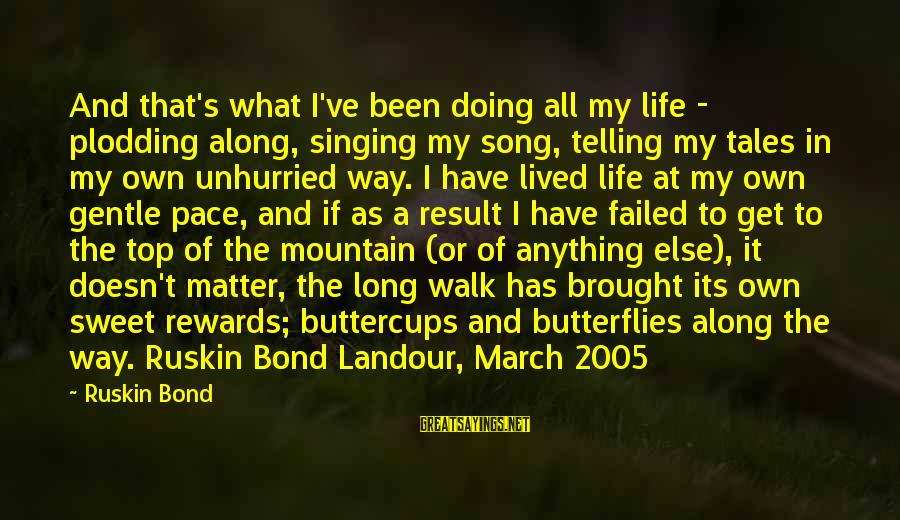 I Have Lived Sayings By Ruskin Bond: And that's what I've been doing all my life - plodding along, singing my song,