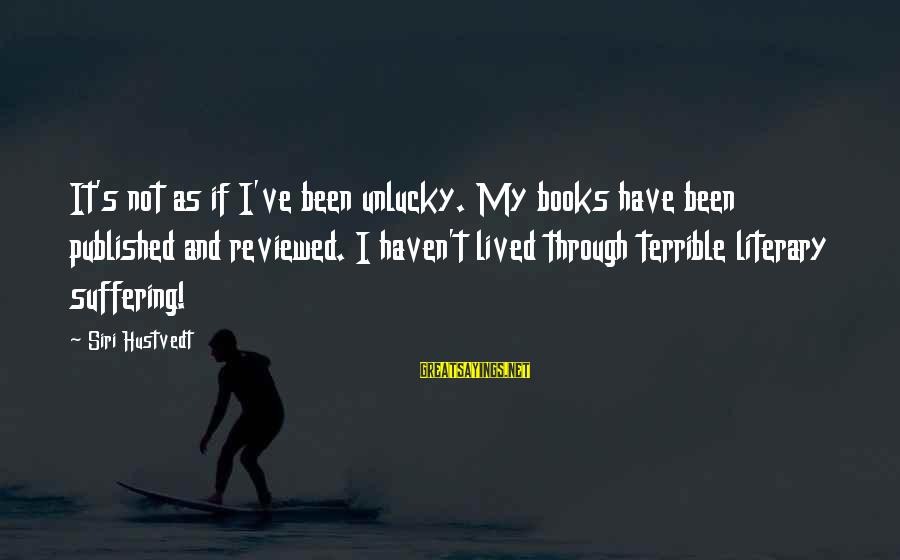 I Have Lived Sayings By Siri Hustvedt: It's not as if I've been unlucky. My books have been published and reviewed. I