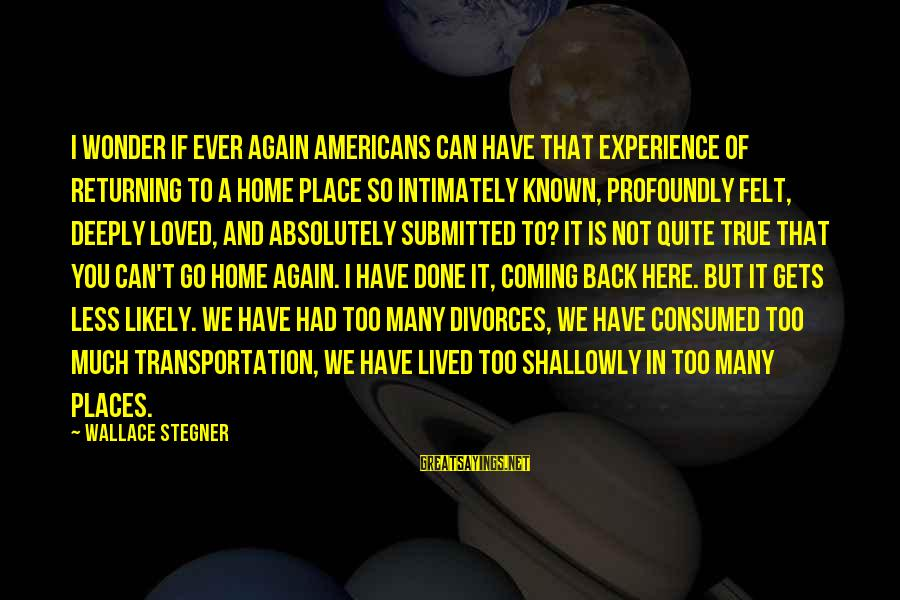 I Have Lived Sayings By Wallace Stegner: I wonder if ever again Americans can have that experience of returning to a home