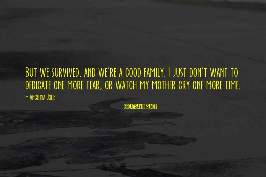 I Just Want To Cry Sayings By Angelina Jolie: But we survived, and we're a good family. I just don't want to dedicate one