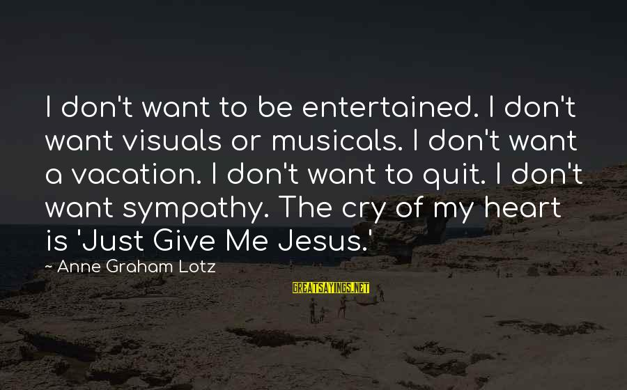 I Just Want To Cry Sayings By Anne Graham Lotz: I don't want to be entertained. I don't want visuals or musicals. I don't want