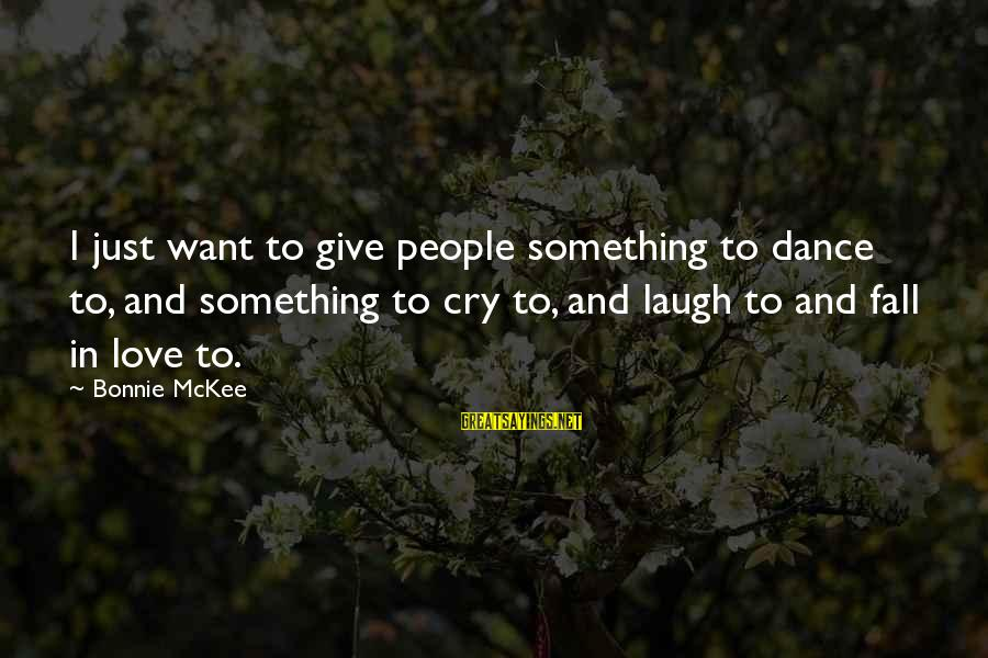 I Just Want To Cry Sayings By Bonnie McKee: I just want to give people something to dance to, and something to cry to,