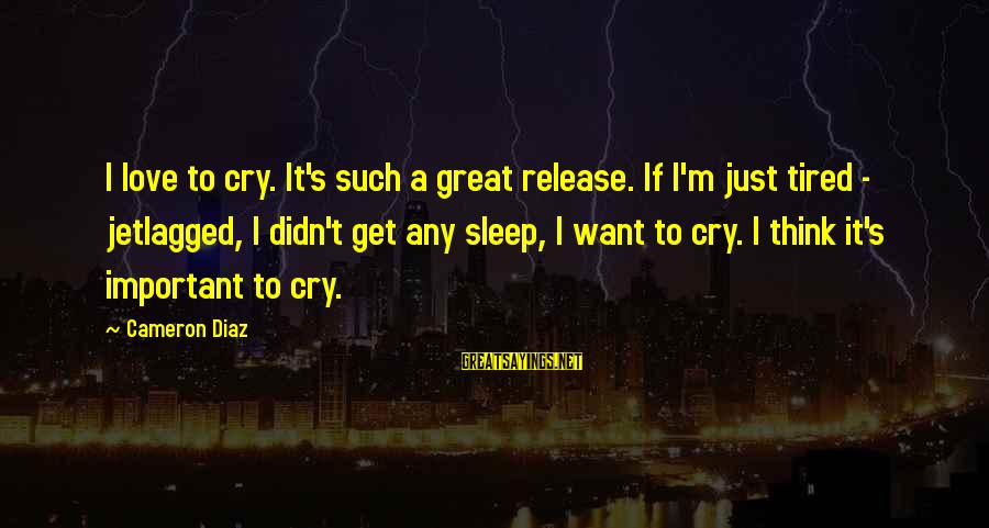I Just Want To Cry Sayings By Cameron Diaz: I love to cry. It's such a great release. If I'm just tired - jetlagged,
