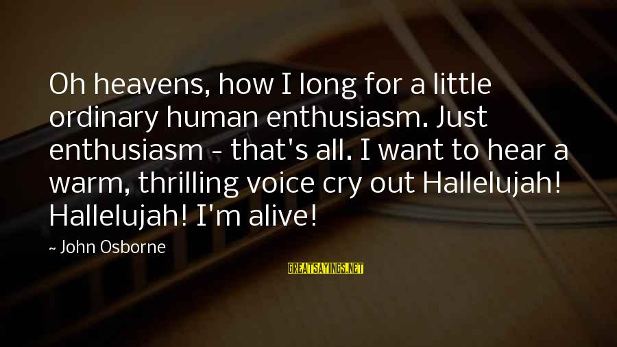 I Just Want To Cry Sayings By John Osborne: Oh heavens, how I long for a little ordinary human enthusiasm. Just enthusiasm - that's