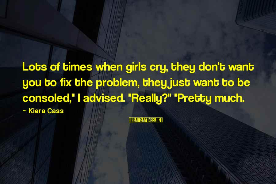 I Just Want To Cry Sayings By Kiera Cass: Lots of times when girls cry, they don't want you to fix the problem, they