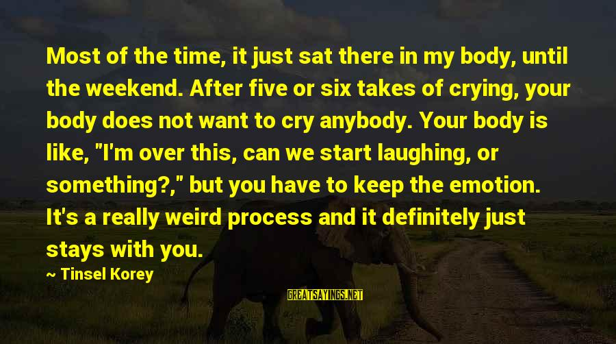 I Just Want To Cry Sayings By Tinsel Korey: Most of the time, it just sat there in my body, until the weekend. After