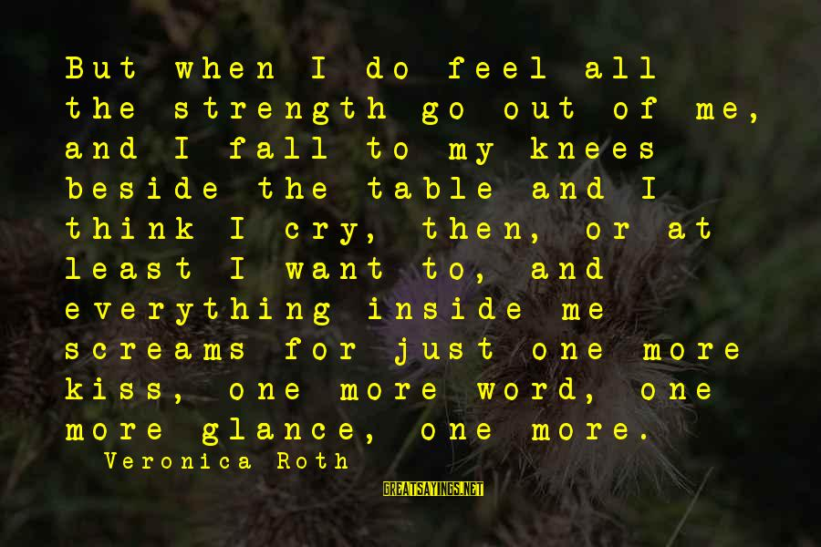 I Just Want To Cry Sayings By Veronica Roth: But when I do feel all the strength go out of me, and I fall